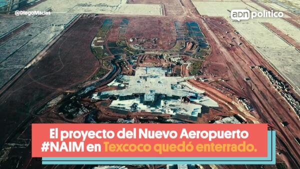 El proyecto del NAIM en Texcoco quedó enterrado
