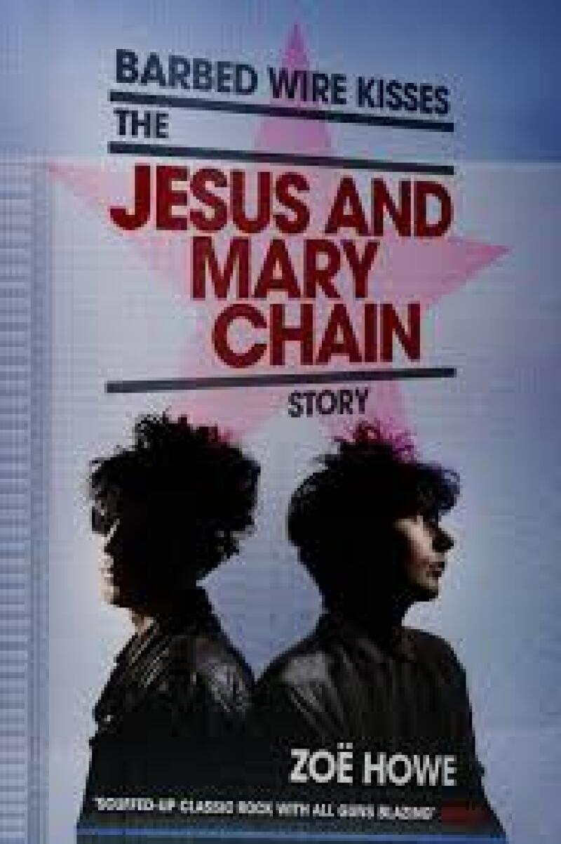 The Jesus and Mary Chain: Barbed Wire Kisses, de Zoë Howe.