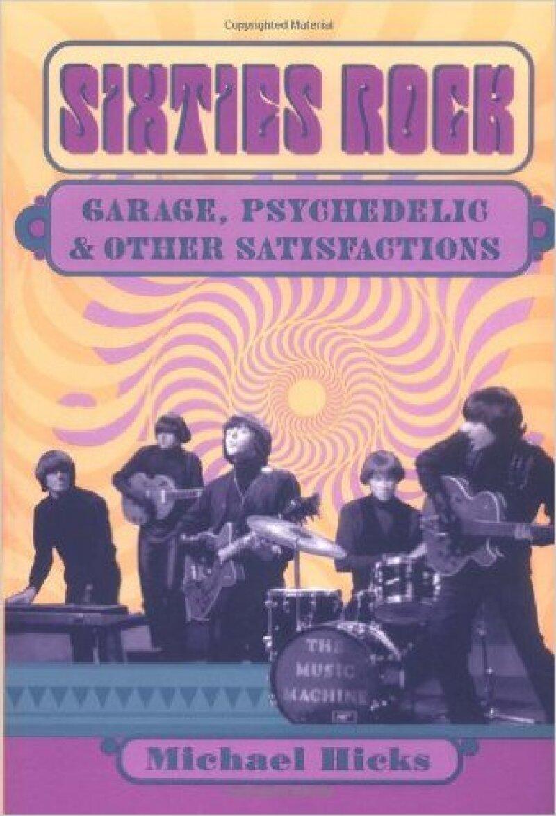 Sixties Rock: Garage, Psychedelic and Other Satisfactions, de Michael Hicks.