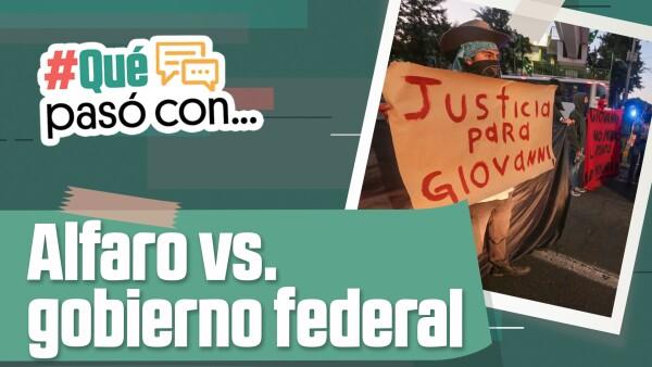 #QuéPasóCon… la confrontación entre Alfaro y el gobierno federal?