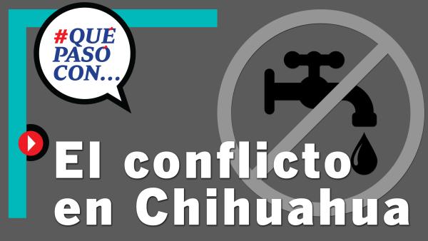 ¿#QuéPasóCon... el conflicto de agua en Chihuahua?