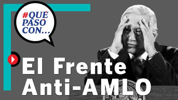 #QuéPasóCon...el Frente Anti-AMLO (FRENAAA)